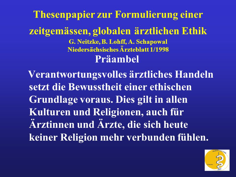 Thesenpapier zur Formulierung einer zeitgemässen, globalen ärztlichen Ethik G. Neitzke, B. Lohff, A. Schapowal Niedersächsisches Ärzteblatt 1/1998