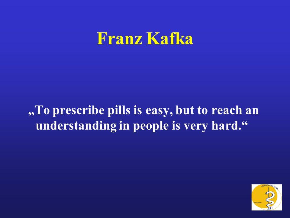 "Franz Kafka ""To prescribe pills is easy, but to reach an understanding in people is very hard."