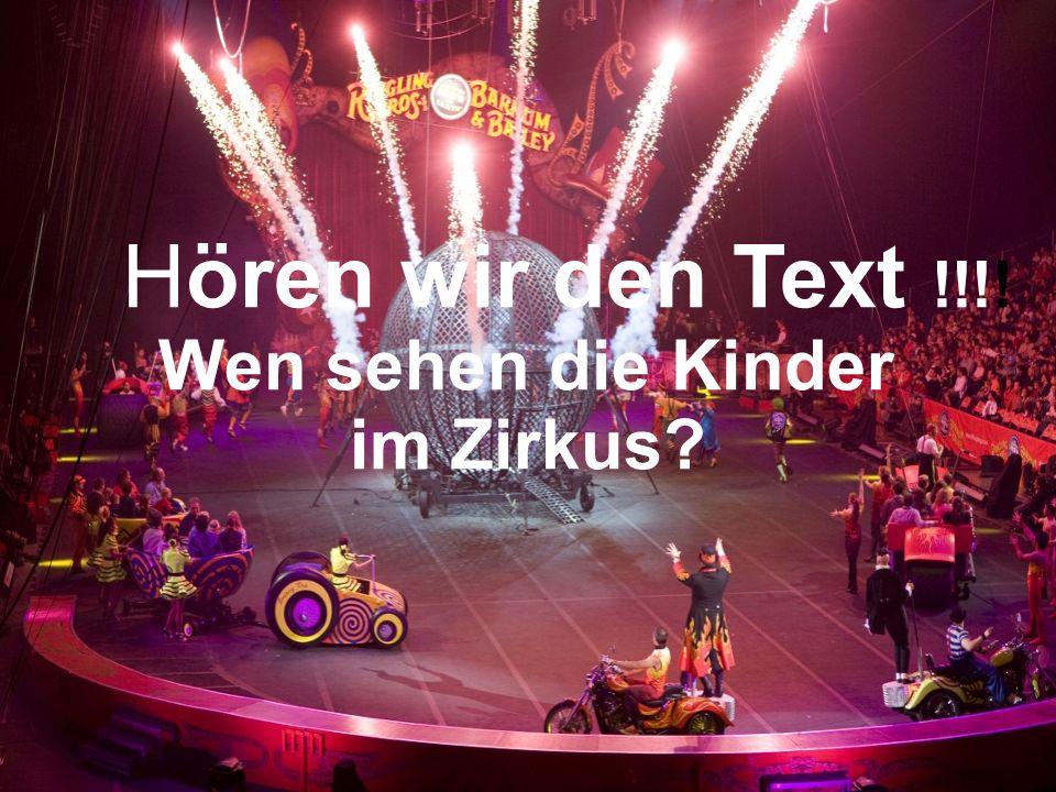 Hören wir den Text !!!! Wen sehen die Kinder im Zirkus