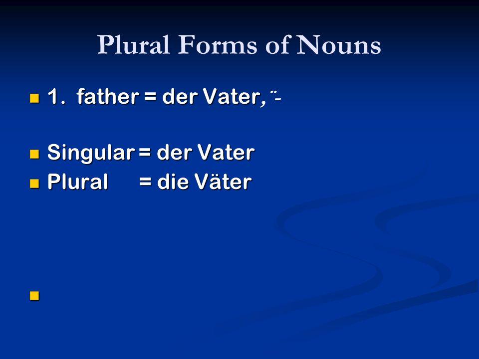 Plural Forms of Nouns 1. father = der Vater,¨- Singular = der Vater