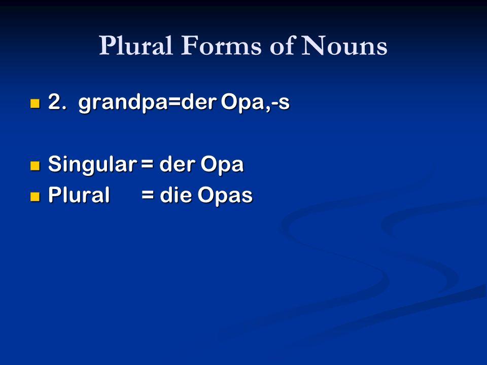 Plural Forms of Nouns 2. grandpa=der Opa,-s Singular = der Opa
