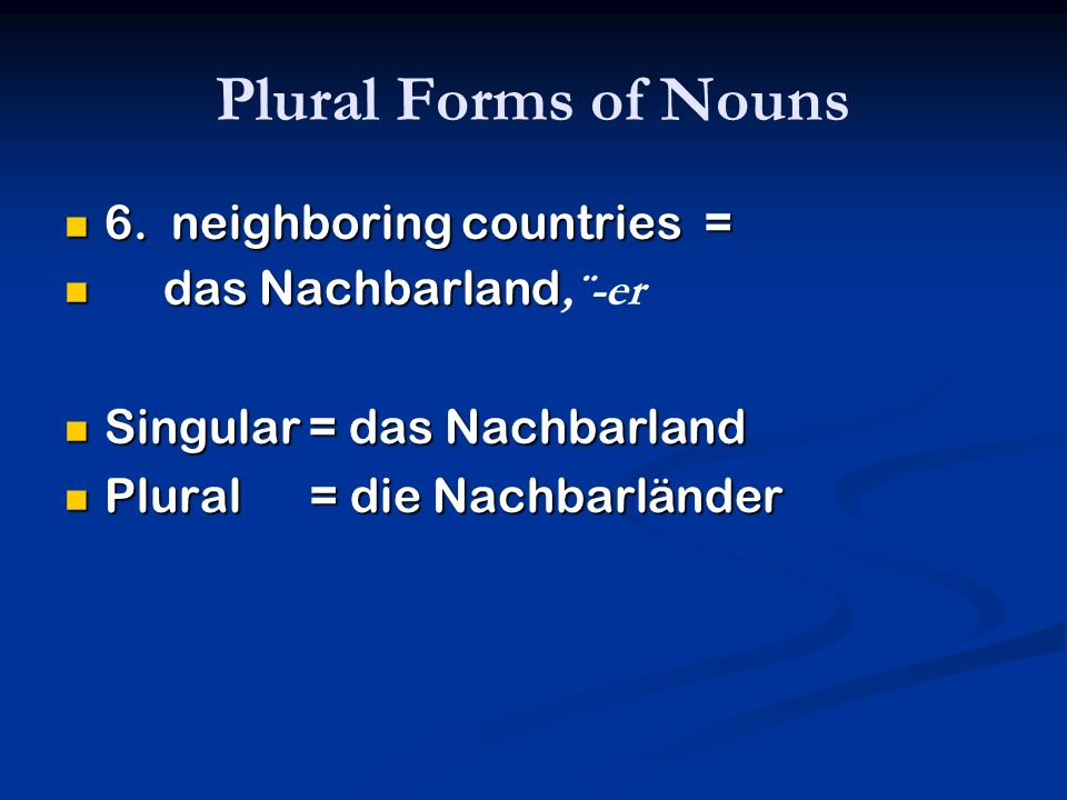 Plural Forms of Nouns 6. neighboring countries = das Nachbarland,¨-er