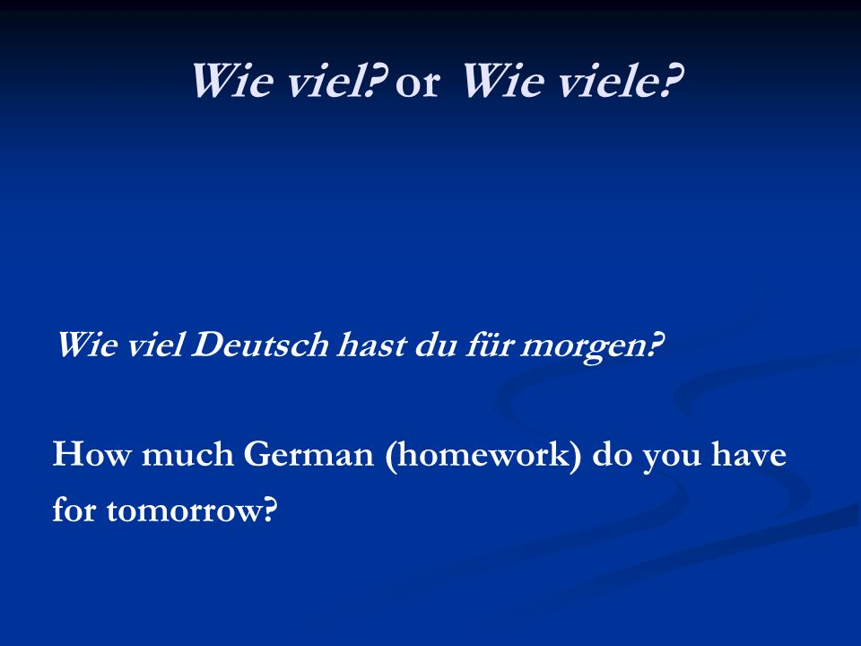 Wie viel or Wie viele Wie viel Deutsch hast du für morgen
