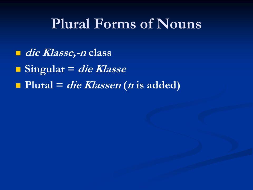 Plural Forms of Nouns die Klasse,-n class Singular = die Klasse