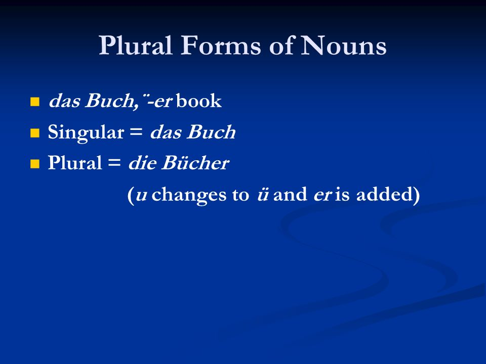 Plural Forms of Nouns das Buch,¨-er book Singular = das Buch