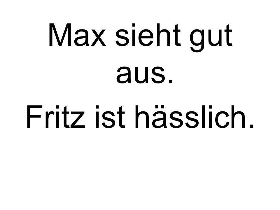 Max sieht gut aus. Fritz ist hässlich.