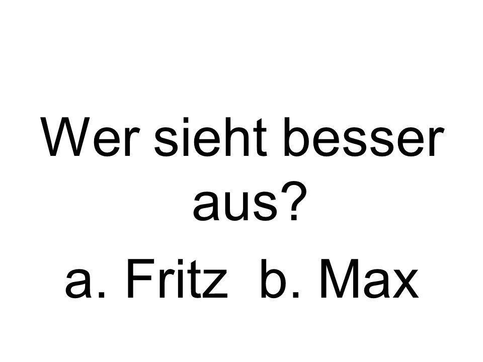 Wer sieht besser aus a. Fritz b. Max