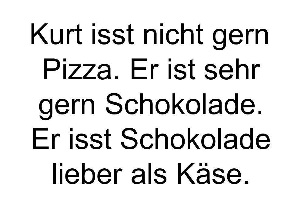 Kurt isst nicht gern Pizza. Er ist sehr gern Schokolade