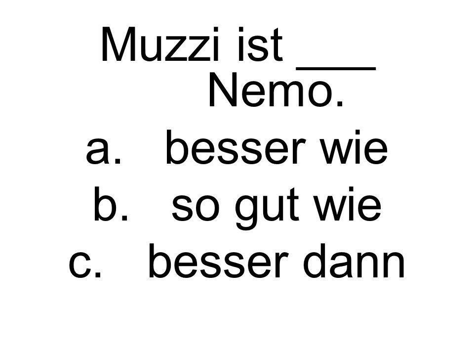 Muzzi ist ___ Nemo. besser wie so gut wie besser dann