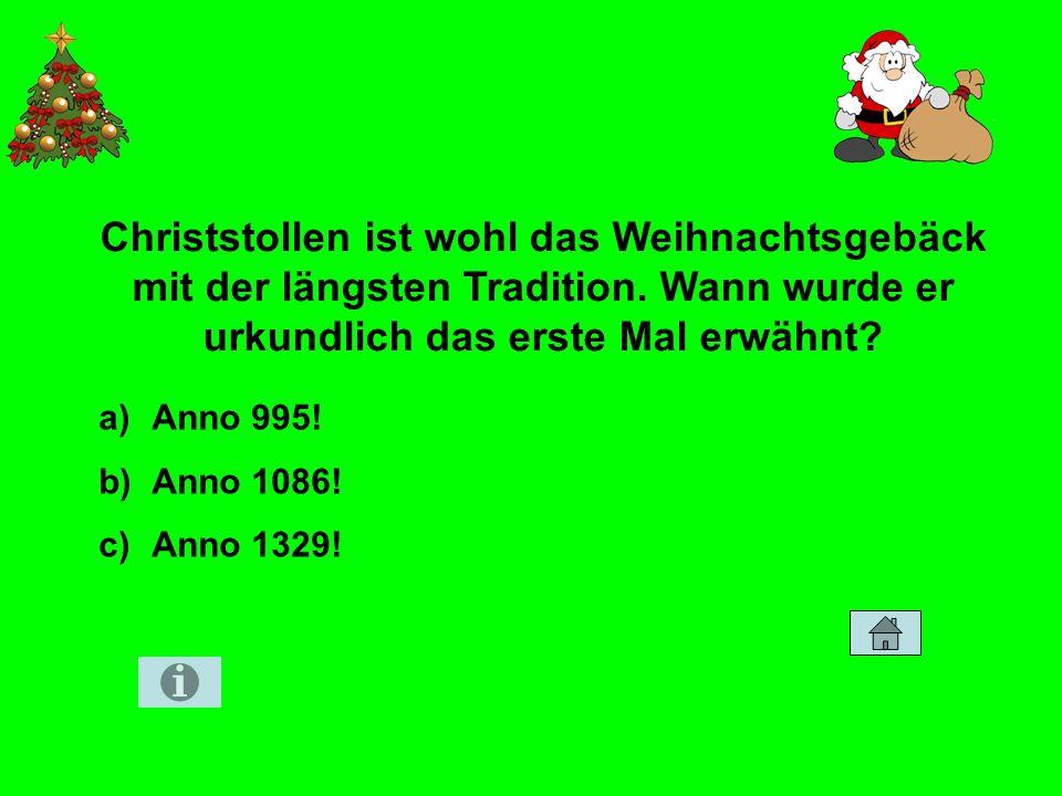 Zahlen und Fakten 30 Christstollen ist wohl das Weihnachtsgebäck mit der längsten Tradition. Wann wurde er urkundlich das erste Mal erwähnt