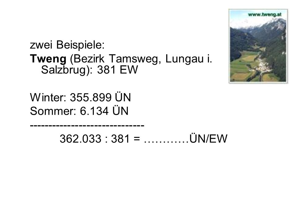 zwei Beispiele: Tweng (Bezirk Tamsweg, Lungau i. Salzbrug): 381 EW. Winter: 355.899 ÜN. Sommer: 6.134 ÜN.