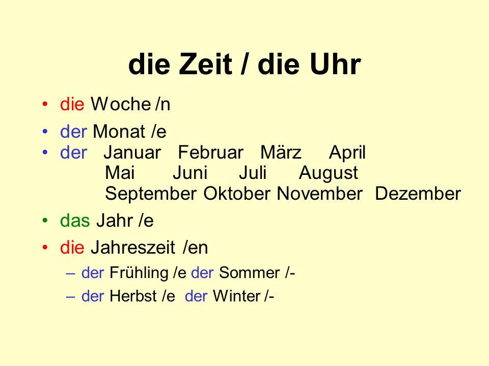 die Zeit / die Uhr die Woche /n der Monat /e