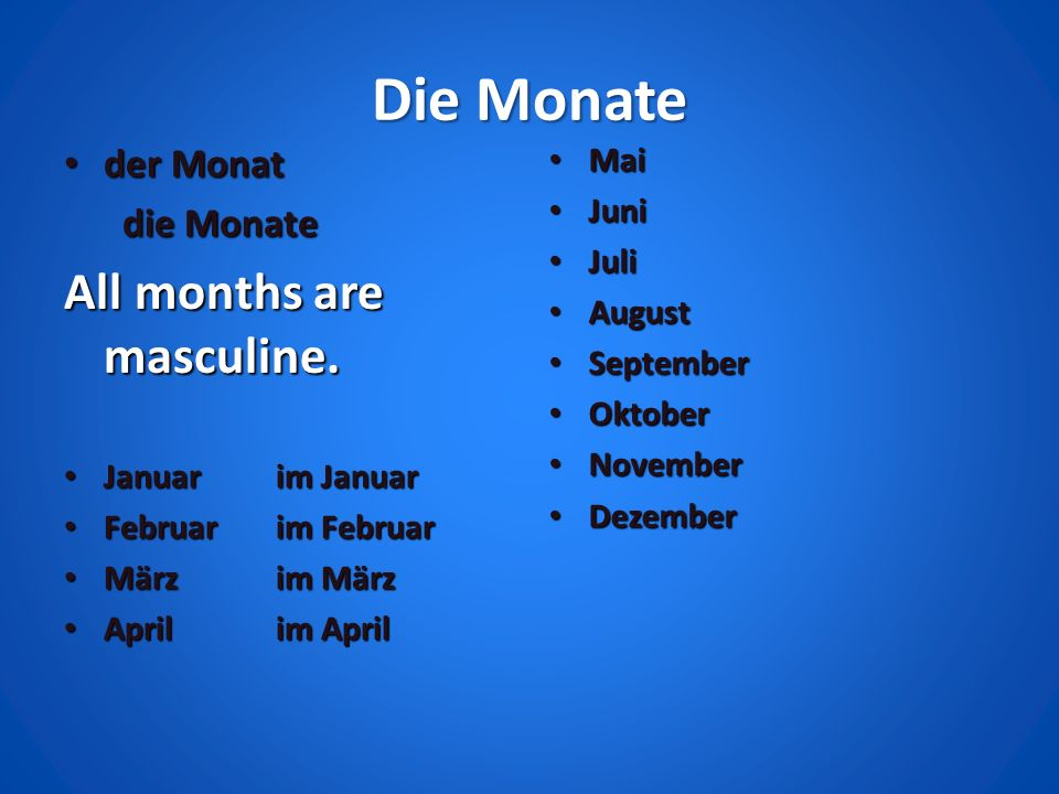 Die Monate All months are masculine. der Monat die Monate Mai Juni