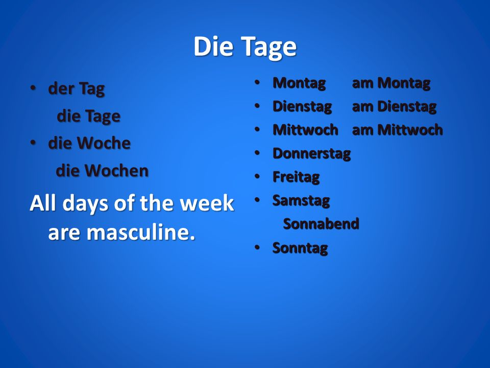 Die Tage All days of the week are masculine. der Tag die Tage