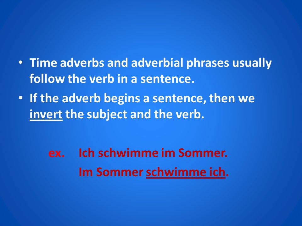 Time adverbs and adverbial phrases usually follow the verb in a sentence.