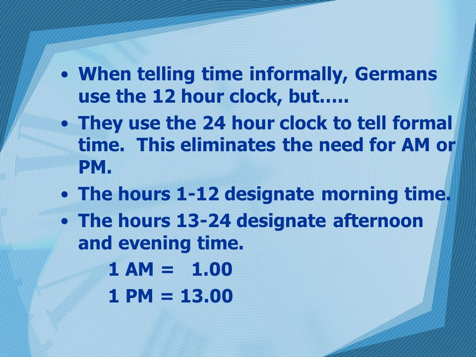 When telling time informally, Germans use the 12 hour clock, but…..