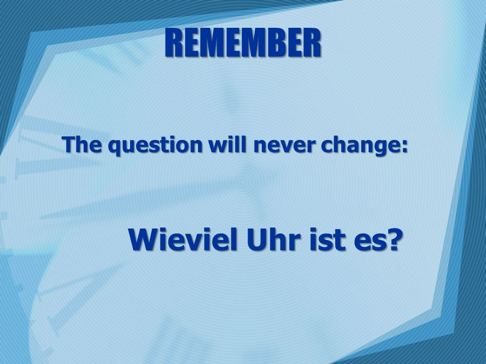 REMEMBER The question will never change: Wieviel Uhr ist es