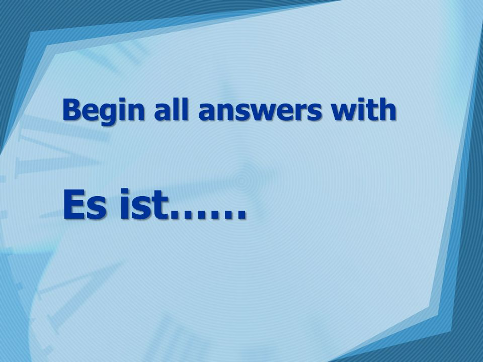 Begin all answers with Es ist……