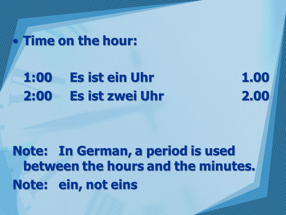 Time on the hour: 1:00 Es ist ein Uhr 1.00. 2:00 Es ist zwei Uhr 2.00. Note: In German, a period is used between the hours and the minutes.