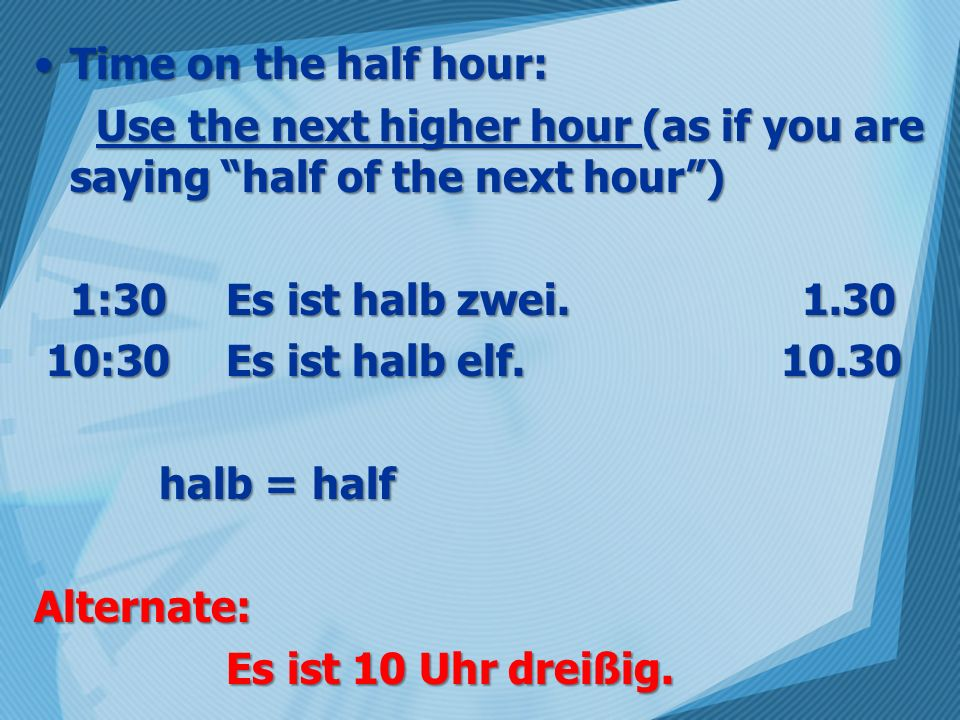 Time on the half hour: Use the next higher hour (as if you are saying half of the next hour ) 1:30 Es ist halb zwei