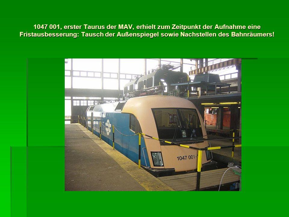 1047 001, erster Taurus der MAV, erhielt zum Zeitpunkt der Aufnahme eine Fristausbesserung: Tausch der Außenspiegel sowie Nachstellen des Bahnräumers!