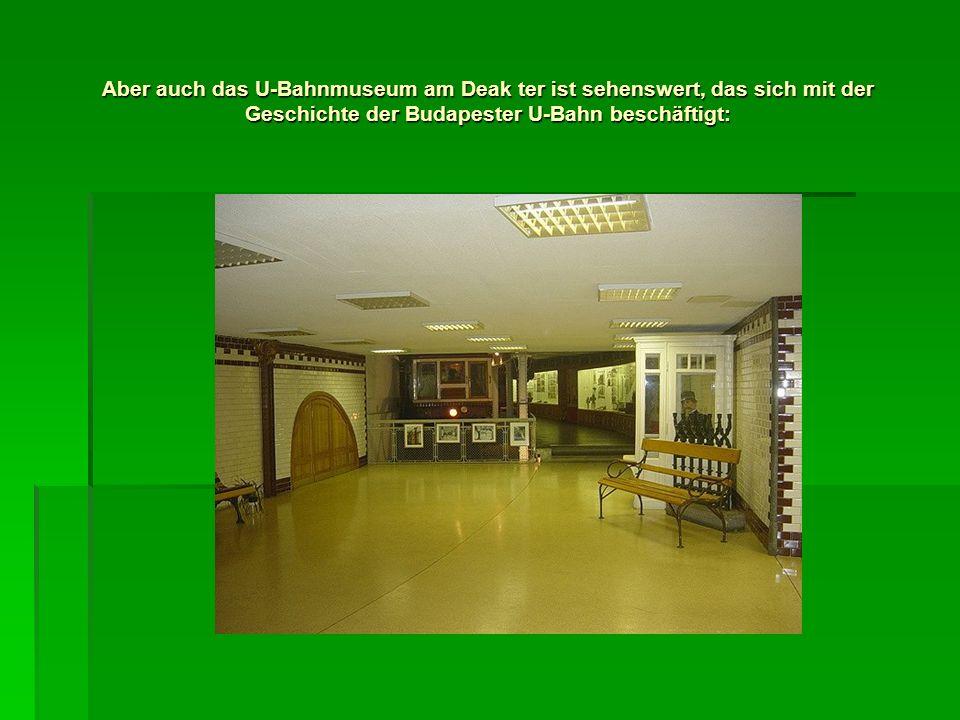 Aber auch das U-Bahnmuseum am Deak ter ist sehenswert, das sich mit der Geschichte der Budapester U-Bahn beschäftigt: