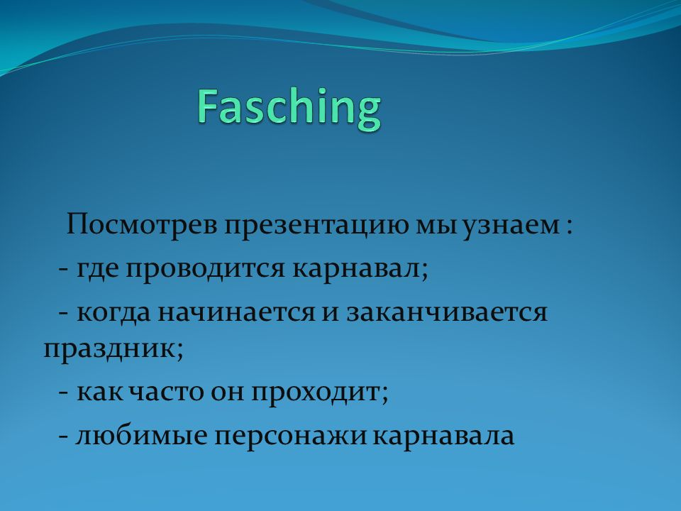 Fasching Посмотрев презентацию мы узнаем : - где проводится карнавал;
