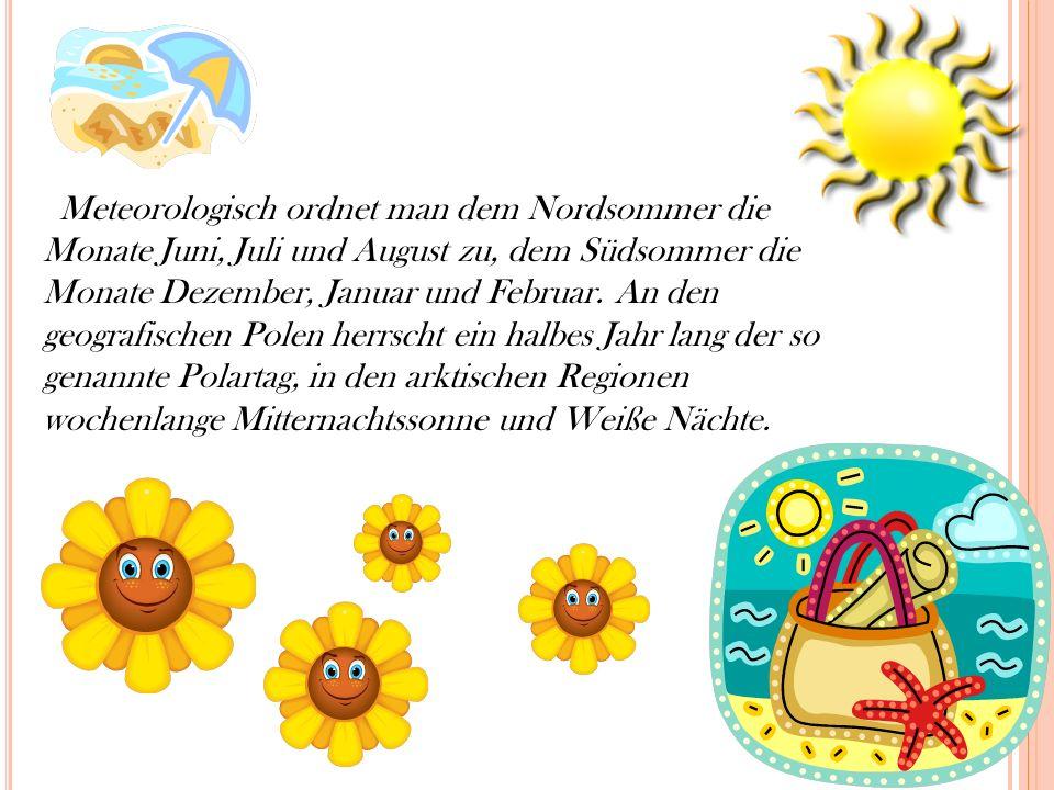 Meteorologisch ordnet man dem Nordsommer die Monate Juni, Juli und August zu, dem Südsommer die Monate Dezember, Januar und Februar.