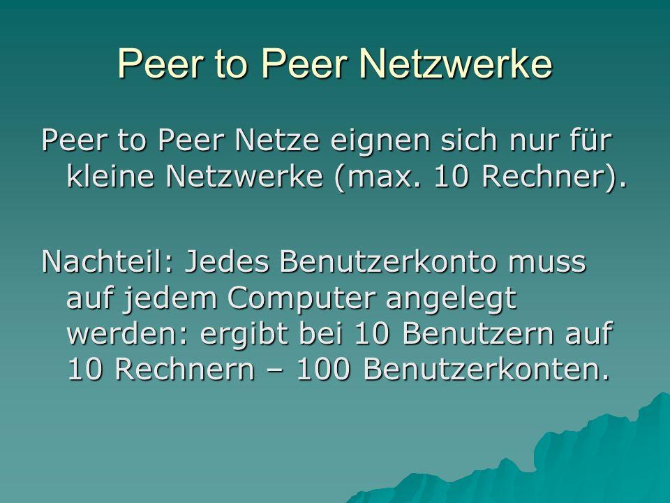 Peer to Peer Netzwerke Peer to Peer Netze eignen sich nur für kleine Netzwerke (max. 10 Rechner).