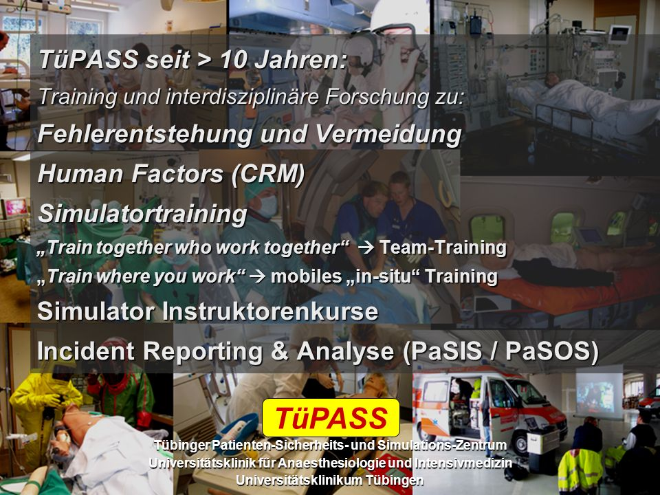 "TüPASS seit > 10 Jahren: Training und interdisziplinäre Forschung zu: Fehlerentstehung und Vermeidung Human Factors (CRM) Simulatortraining ""Train together who work together  Team-Training ""Train where you work  mobiles ""in-situ Training Simulator Instruktorenkurse Incident Reporting & Analyse (PaSIS / PaSOS)"