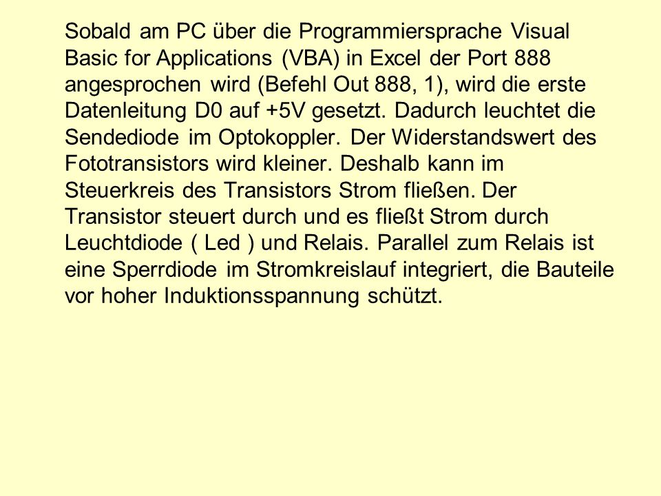 Sobald am PC über die Programmiersprache Visual Basic for Applications (VBA) in Excel der Port 888 angesprochen wird (Befehl Out 888, 1), wird die erste Datenleitung D0 auf +5V gesetzt.