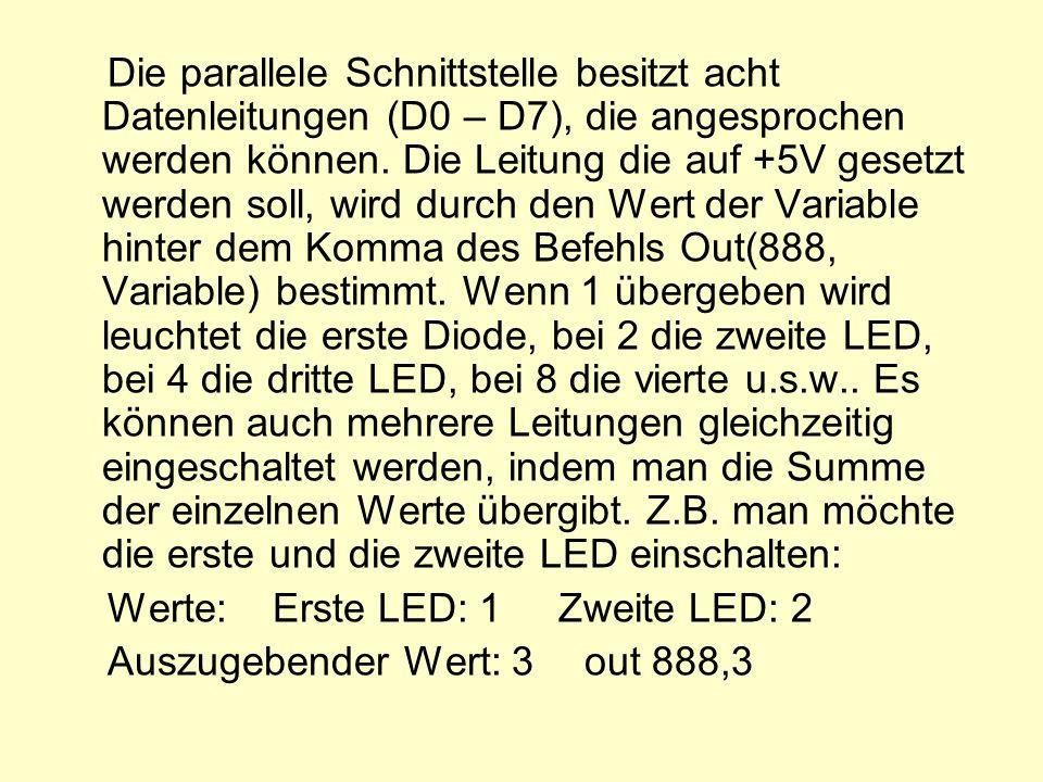 Die parallele Schnittstelle besitzt acht Datenleitungen (D0 – D7), die angesprochen werden können. Die Leitung die auf +5V gesetzt werden soll, wird durch den Wert der Variable hinter dem Komma des Befehls Out(888, Variable) bestimmt. Wenn 1 übergeben wird leuchtet die erste Diode, bei 2 die zweite LED, bei 4 die dritte LED, bei 8 die vierte u.s.w.. Es können auch mehrere Leitungen gleichzeitig eingeschaltet werden, indem man die Summe der einzelnen Werte übergibt. Z.B. man möchte die erste und die zweite LED einschalten: