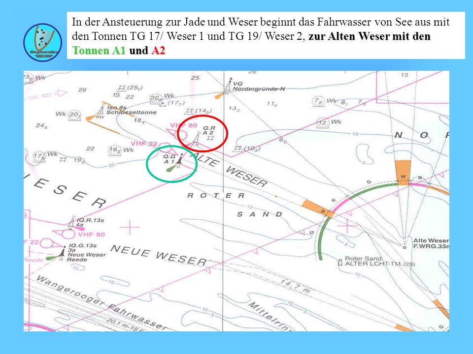 In der Ansteuerung zur Jade und Weser beginnt das Fahrwasser von See aus mit den Tonnen TG 17/ Weser 1 und TG 19/ Weser 2, zur Alten Weser mit den Tonnen A1 und A2