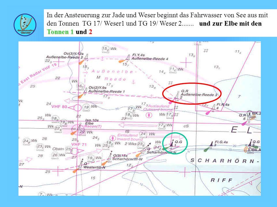 In der Ansteuerung zur Jade und Weser beginnt das Fahrwasser von See aus mit den Tonnen TG 17/ Weser1 und TG 19/ Weser 2....... und zur Elbe mit den Tonnen 1 und 2