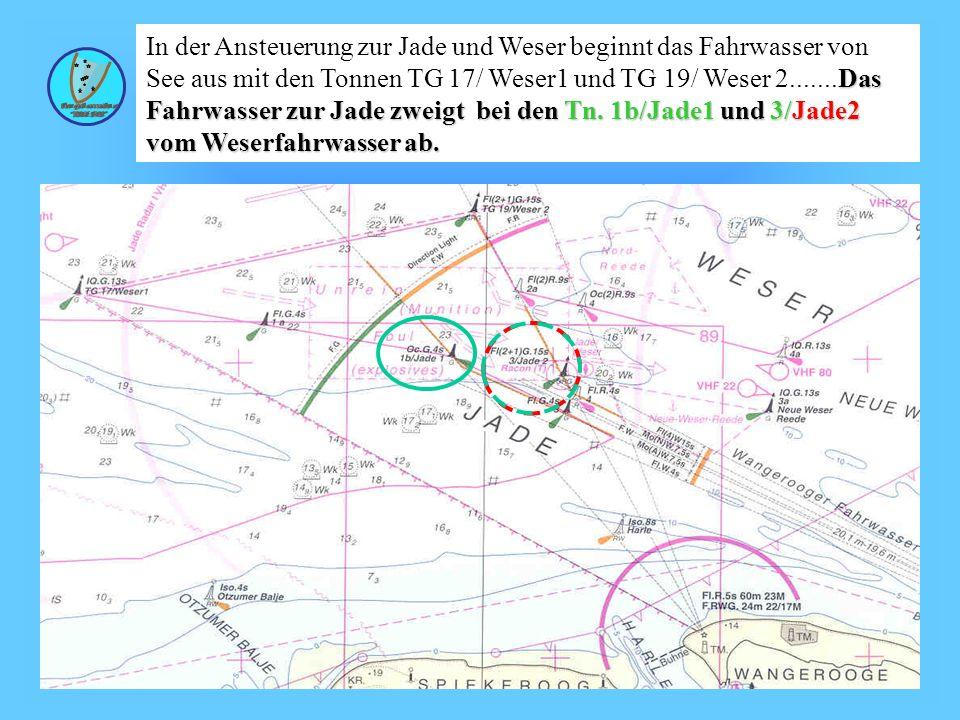 In der Ansteuerung zur Jade und Weser beginnt das Fahrwasser von See aus mit den Tonnen TG 17/ Weser1 und TG 19/ Weser 2.......Das Fahrwasser zur Jade zweigt bei den Tn. 1b/Jade1 und 3/Jade2 vom Weserfahrwasser ab.