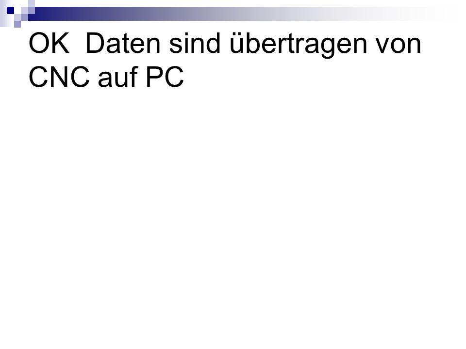 OK Daten sind übertragen von CNC auf PC