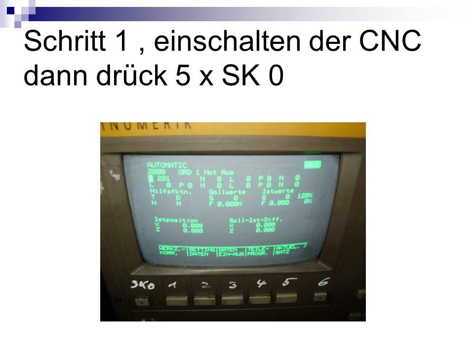 Schritt 1 , einschalten der CNC dann drück 5 x SK 0