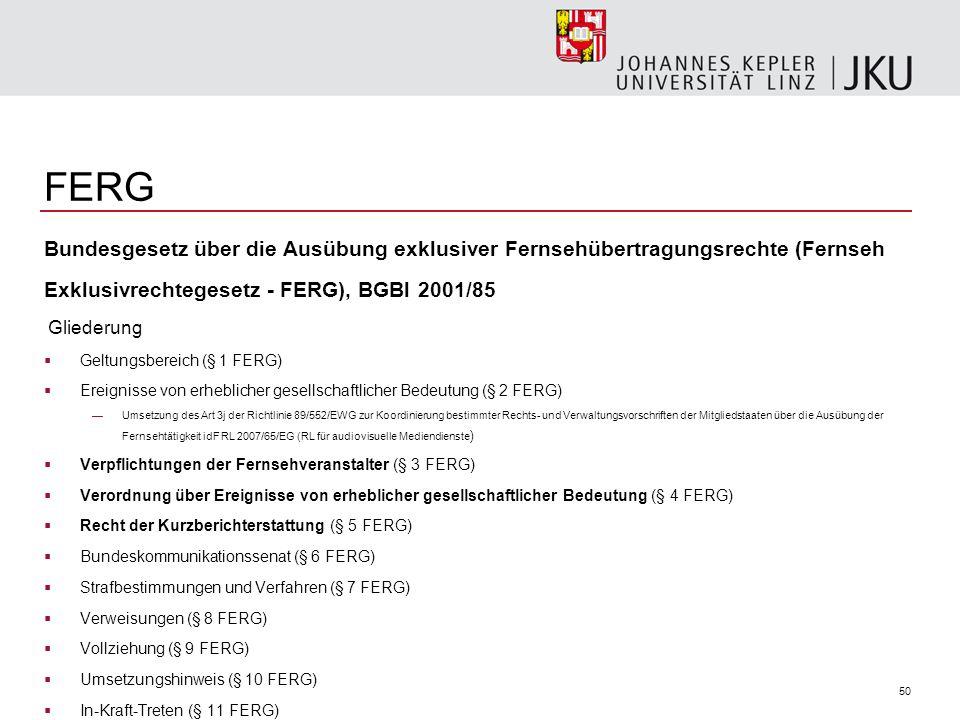 FERG Bundesgesetz über die Ausübung exklusiver Fernsehübertragungsrechte (Fernseh. Exklusivrechtegesetz - FERG), BGBl 2001/85.