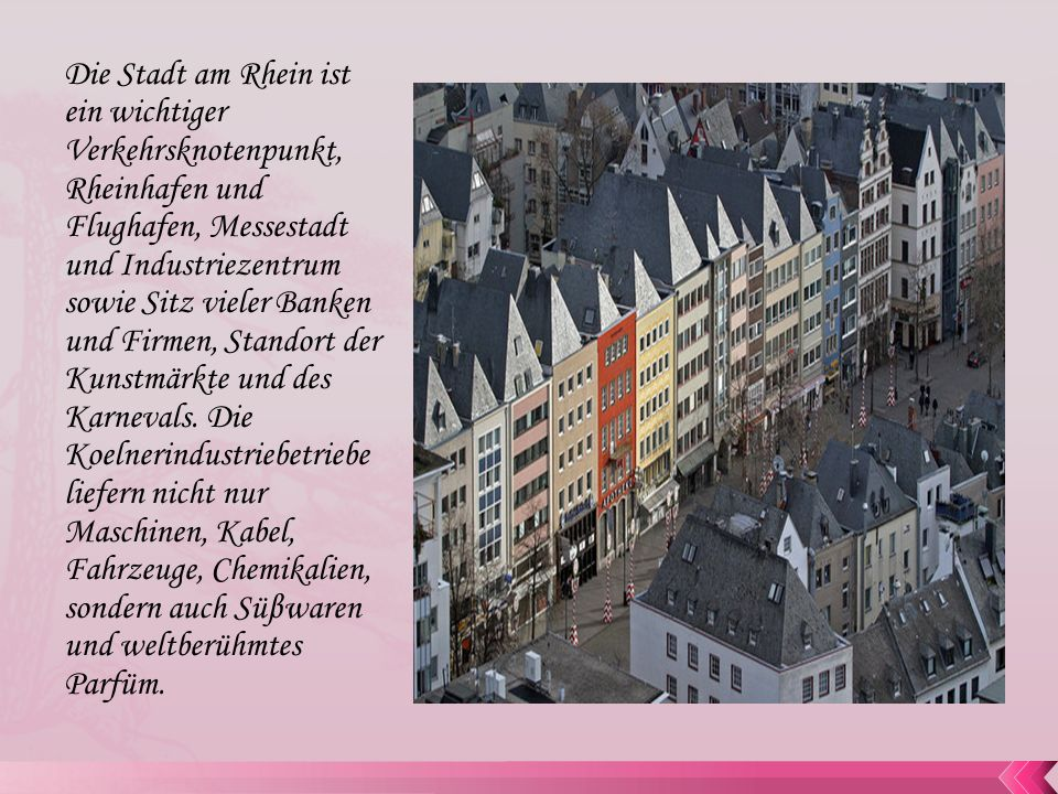 Die Stadt am Rhein ist ein wichtiger Verkehrsknotenpunkt, Rheinhafen und Flughafen, Messestadt und Industriezentrum sowie Sitz vieler Banken und Firmen, Standort der Kunstmärkte und des Karnevals.