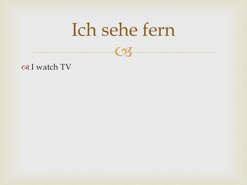 Ich sehe fern I watch TV