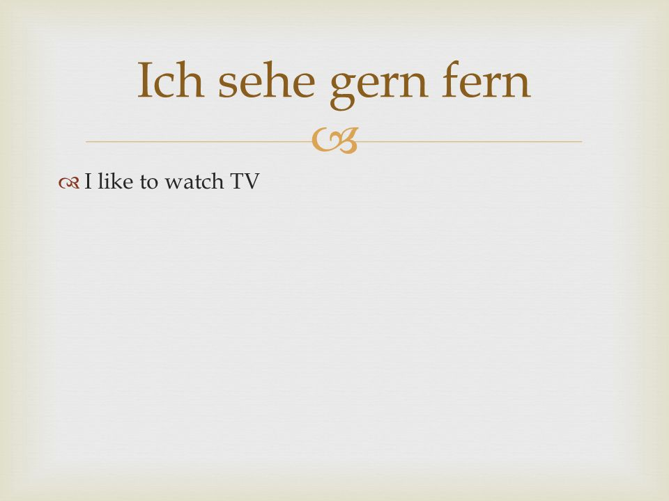 Ich sehe gern fern I like to watch TV