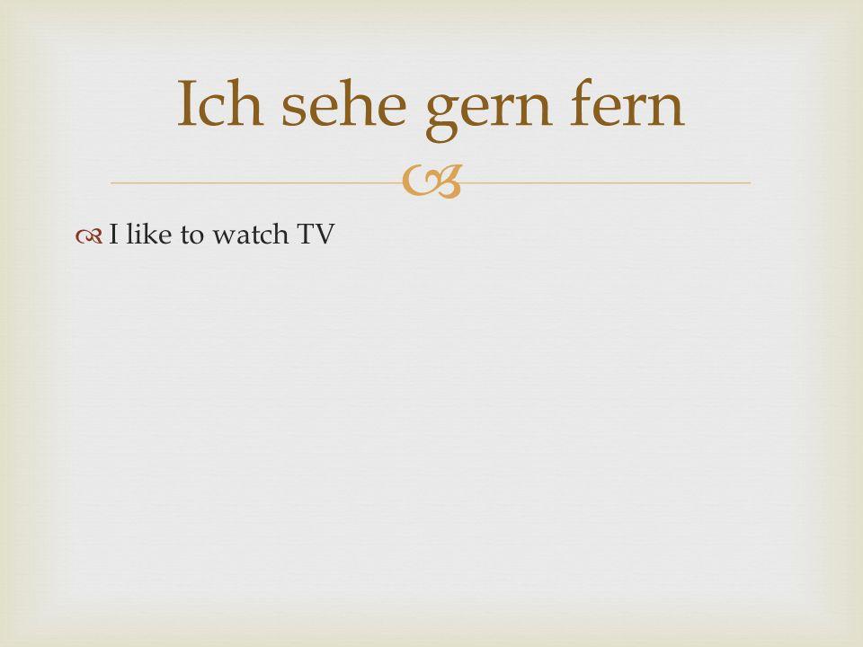 Ich sehe gern fern I like to watch TV