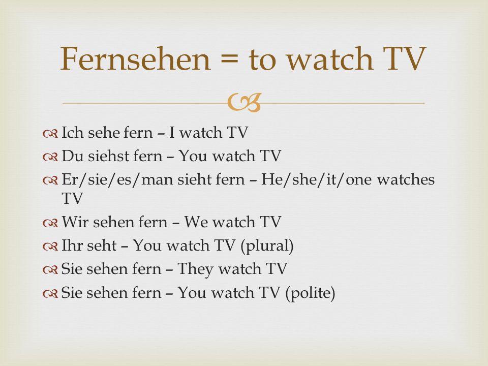 Fernsehen = to watch TV Ich sehe fern – I watch TV