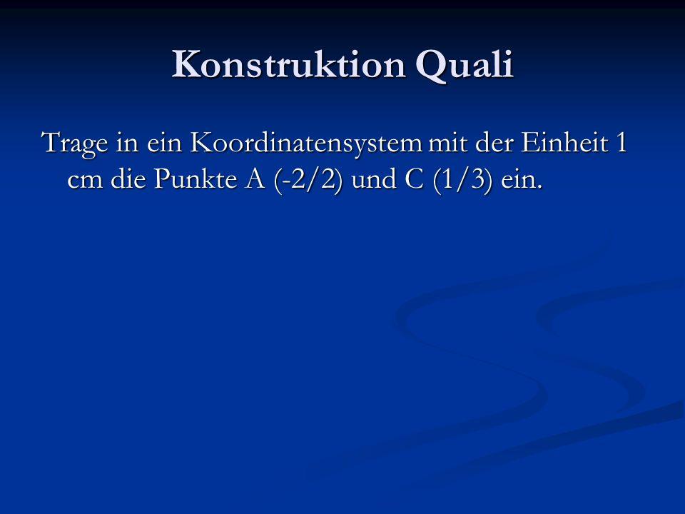 Konstruktion Quali Trage in ein Koordinatensystem mit der Einheit 1 cm die Punkte A (-2/2) und C (1/3) ein.