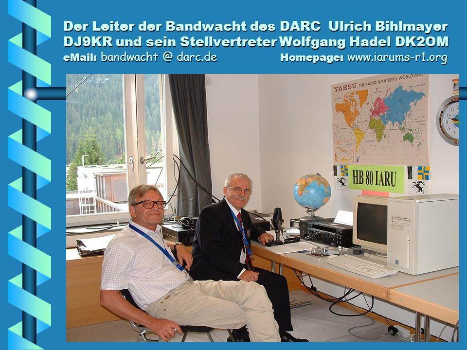 Der Leiter der Bandwacht des DARC Ulrich Bihlmayer DJ9KR und sein Stellvertreter Wolfgang Hadel DK2OM eMail: bandwacht @ darc.de Homepage: www.iarums-r1.org
