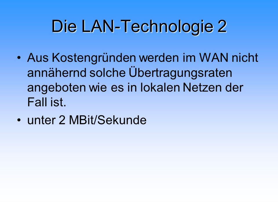 Die LAN-Technologie 2 Aus Kostengründen werden im WAN nicht annähernd solche Übertragungsraten angeboten wie es in lokalen Netzen der Fall ist.