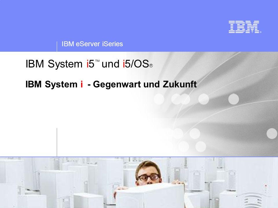 IBM System i5™ und i5/OS® IBM System i - Gegenwart und Zukunft