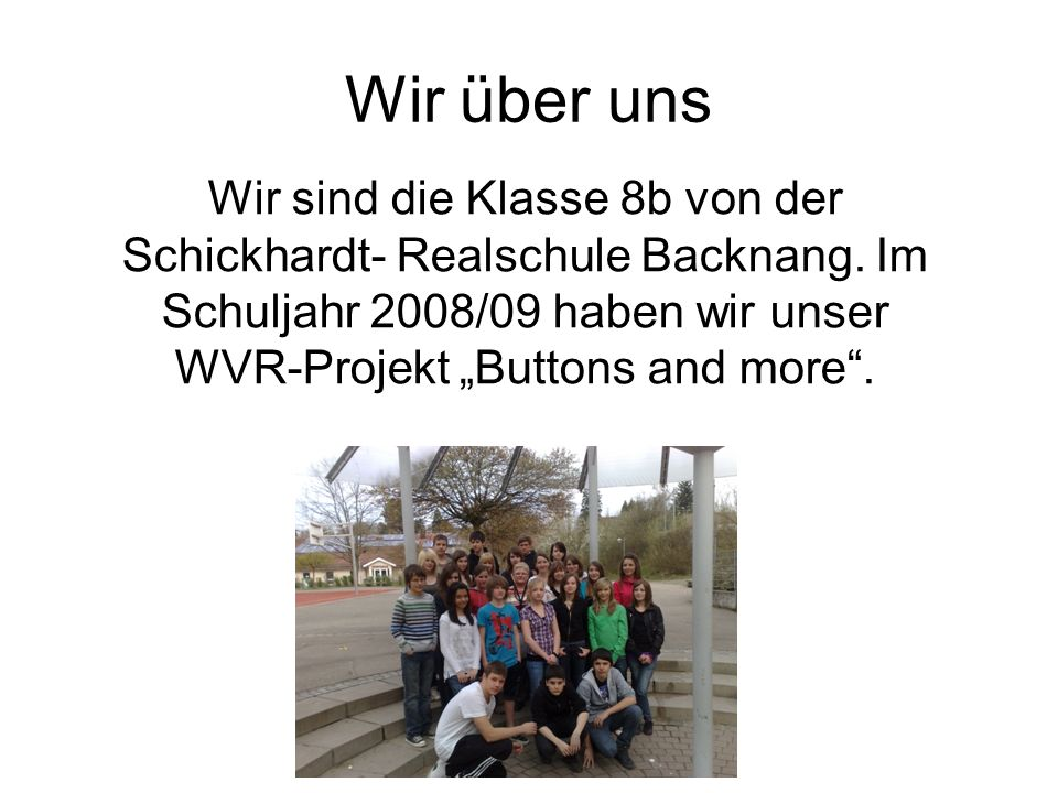 Wir über uns Wir sind die Klasse 8b von der Schickhardt- Realschule Backnang.