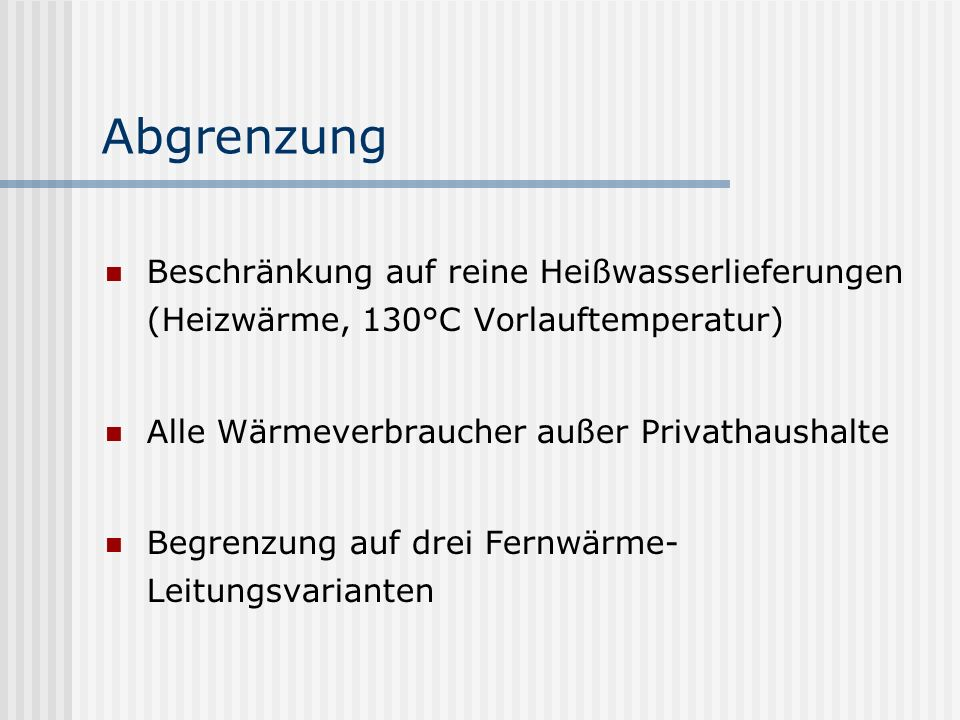 Abgrenzung Beschränkung auf reine Heißwasserlieferungen (Heizwärme, 130°C Vorlauftemperatur) Alle Wärmeverbraucher außer Privathaushalte.