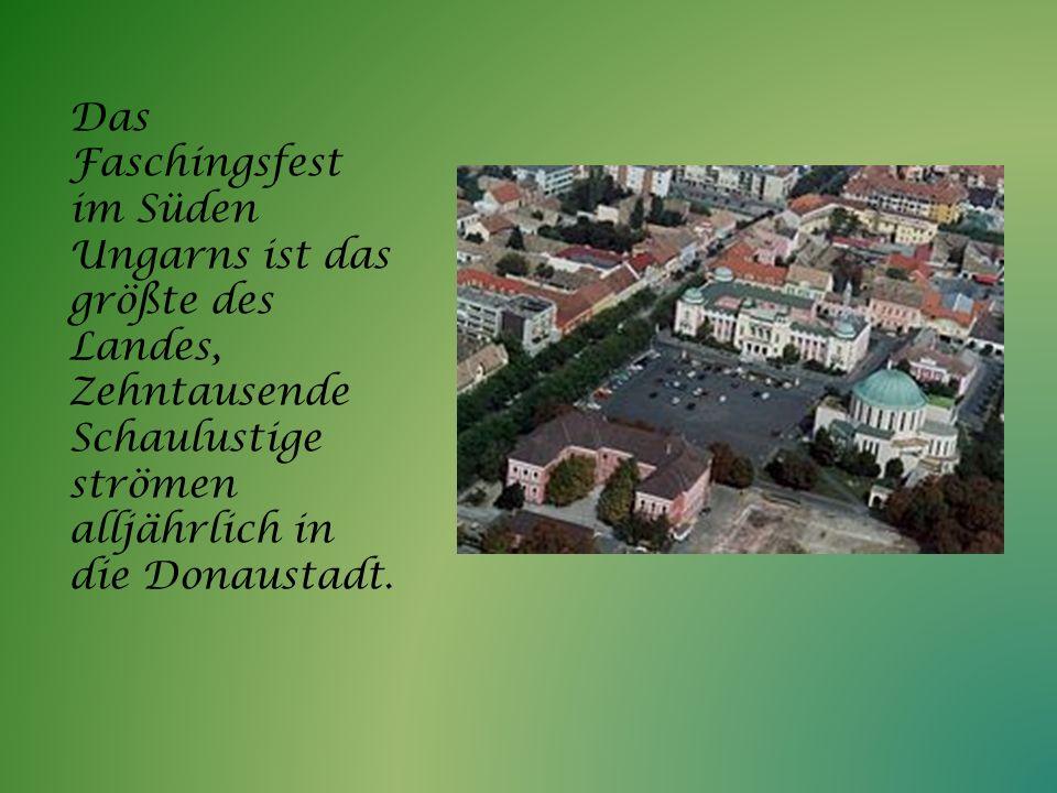 Das Faschingsfest im Süden Ungarns ist das größte des Landes, Zehntausende Schaulustige strömen alljährlich in die Donaustadt.
